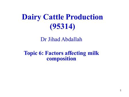1 Dairy Cattle Production (95314) Dr Jihad Abdallah Topic 6: Factors affecting milk composition.