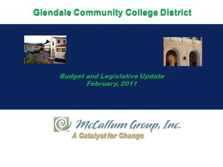 Budget and Legislative Update February, 2011 Budget and Legislative Update February, 2011 Glendale Community College District.