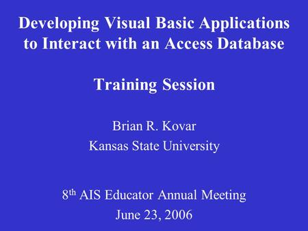 Developing Visual Basic Applications to Interact with an Access Database Training Session Brian R. Kovar Kansas State University 8 th AIS Educator Annual.