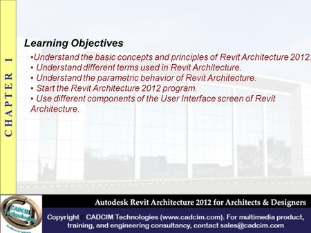 Learning Objectives Understand the basic concepts and principles of Revit Architecture 2012. Understand different terms used in Revit Architecture. Understand.