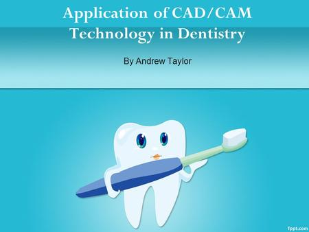 Application of CAD/CAM Technology in Dentistry By Andrew Taylor.