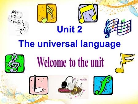 Unit 2 The universal language. Enjoy the video together! What emotions do you feel from this song? Sadness? Gratitude( 感激 )? Love? Happiness? Fear? Anger.