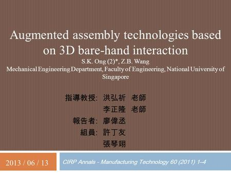 CIRP Annals - Manufacturing Technology 60 (2011) 1–4 Augmented assembly technologies based on 3D bare-hand interaction S.K. Ong (2)*, Z.B. Wang Mechanical.