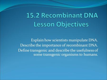 Explain how scientists manipulate DNA. Describe the importance of recombinant DNA. Define transgenic and describe the usefulness of some transgenic organisms.