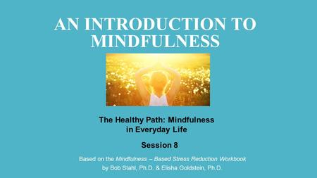 Based on the Mindfulness – Based Stress Reduction Workbook by Bob Stahl, Ph.D. & Elisha Goldstein, Ph.D. Session 8 The Healthy Path: Mindfulness in Everyday.