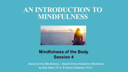 Based on the Mindfulness – Based Stress Reduction Workbook by Bob Stahl, Ph.D. & Elisha Goldstein, Ph.D. Mindfulness of the Body Session 4 AN INTRODUCTION.