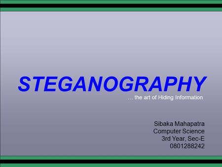 STEGANOGRAPHY Sibaka Mahapatra Computer Science 3rd Year, Sec-E 0801288242 … the art of Hiding Information.