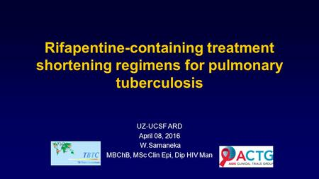 Rifapentine-containing treatment shortening regimens for pulmonary tuberculosis UZ-UCSF ARD April 08, 2016 W.Samaneka MBChB, MSc Clin Epi, Dip HIV Man.