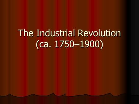 The Industrial Revolution (ca. 1750–1900). The Industrial Revolution What were the most significant ways the West underwent change during the Industrial.