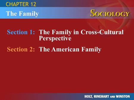 CHAPTER 12 Section 1:The Family in Cross-Cultural Perspective Section 2:The American Family The Family.