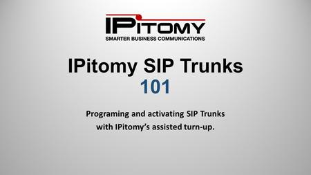 IPitomy SIP Trunks 101 Programing and activating SIP Trunks with IPitomy's assisted turn-up.