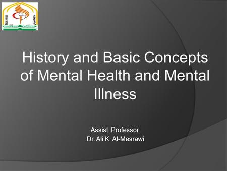 History and Basic Concepts of Mental Health and Mental Illness Assist. Professor Dr. Ali K. Al-Mesrawi.