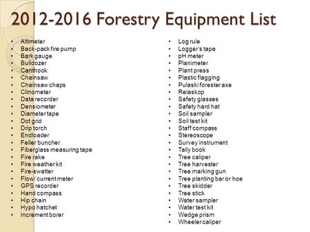 2012-2016 Forestry Equipment List Altimeter Back-pack fire pump Bark gauge Bulldozer Canthook Chainsaw Chainsaw chaps Clinometer Data recorder Densiometer.