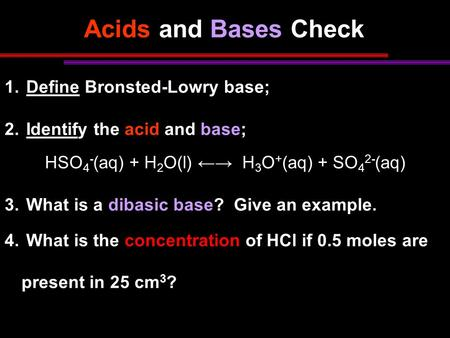 Acids and Bases Check 1. Define Bronsted-Lowry base; 2. Identify the acid and base; HSO 4 - (aq) + H 2 O(l) ←→ H 3 O + (aq) + SO 4 2- (aq) 3. What is a.