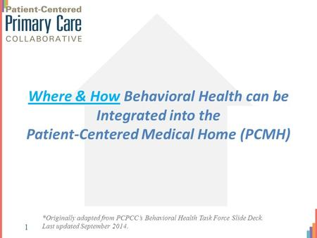 Where & How Behavioral Health can be Integrated into the Patient-Centered Medical Home (PCMH) *Originally adapted from PCPCC's Behavioral Health Task Force.