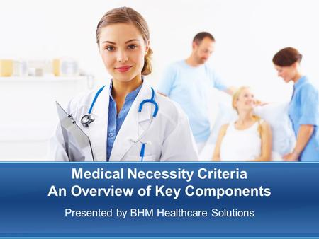 Medical Necessity Criteria An Overview of Key Components Presented by BHM Healthcare Solutions.