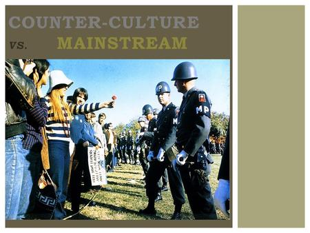 COUNTER-CULTURE VS. MAINSTREAM. 1960S COUNTERCULTURE ?