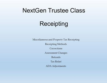 NextGen Trustee Class Receipting Miscellaneous and Property Tax Receipting Receipting Methods Corrections Assessment Changes Refunds Tax Relief ADA Adjustments.