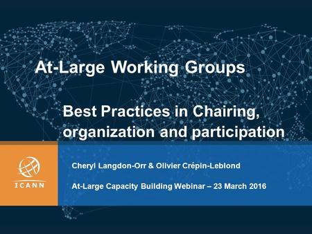 At-Large Working Groups Cheryl Langdon-Orr & Olivier Crépin-Leblond At-Large Capacity Building Webinar – 23 March 2016 Best Practices in Chairing, organization.