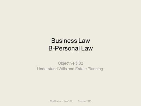 Business Law B-Personal Law Objective 5.02 Understand Wills and Estate Planning. BB30 Business Law 5.02Summer 2013.