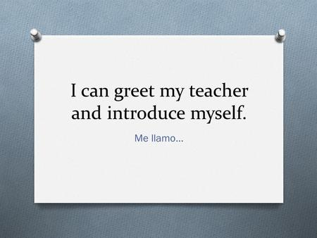 I can greet my teacher and introduce myself. Me llamo…