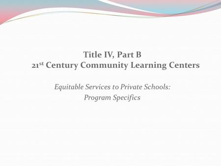 Title IV, Part B 21 st Century Community Learning Centers Equitable Services to Private Schools: Program Specifics.