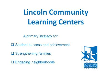 Lincoln Community Learning Centers A primary strategy for:  Student success and achievement  Strengthening families  Engaging neighborhoods.