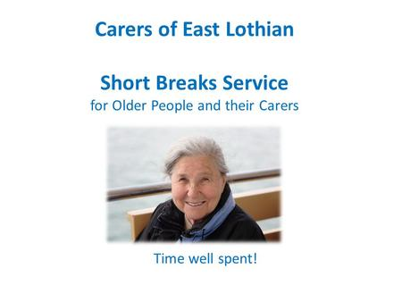 Carers of East Lothian Short Breaks Service for Older People and their Carers Time well spent!