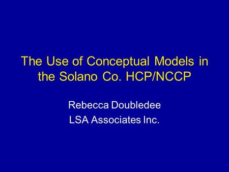 The Use of Conceptual Models in the Solano Co. HCP/NCCP Rebecca Doubledee LSA Associates Inc.