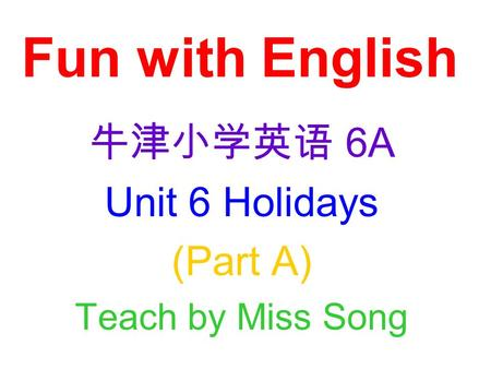 Fun with English 牛津小学英语 6A Unit 6 Holidays (Part A) Teach by Miss Song.