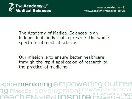 The Academy of Medical Sciences is an independent body that represents the whole spectrum of medical science. Our mission is to ensure better healthcare.