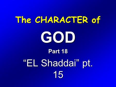 "The CHARACTER of GOD Part 18 ""EL Shaddai"" pt. 15."