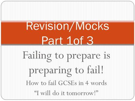 "Failing to prepare is preparing to fail! How to fail GCSEs in 4 words ""I will do it tomorrow!"" Revision/Mocks Part 1of 3."