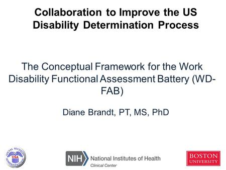 The Conceptual Framework for the Work Disability Functional Assessment Battery (WD- FAB) Diane Brandt, PT, MS, PhD Collaboration to Improve the US Disability.