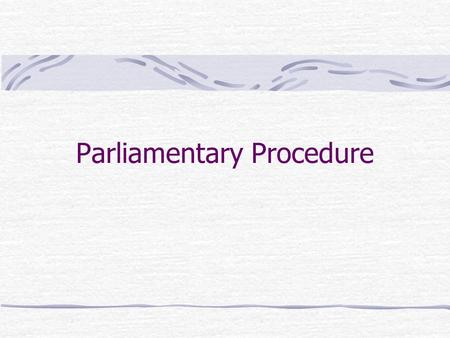 Parliamentary Procedure. Have you ever experienced… o Meetings that seem endless because the business could have been completed hours ago? o Confusion.