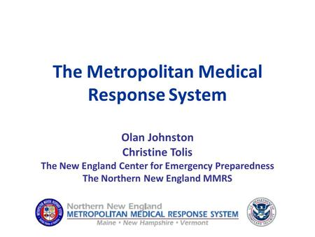 The Metropolitan Medical Response System Olan Johnston Christine Tolis The New England Center for Emergency Preparedness The Northern New England MMRS.