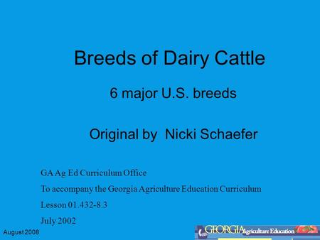 August 2008 Breeds of Dairy Cattle 6 major U.S. breeds Original by Nicki Schaefer GA Ag Ed Curriculum Office To accompany the Georgia Agriculture Education.