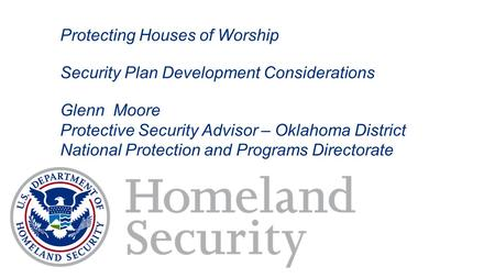 Protecting Houses of Worship Security Plan Development Considerations Glenn Moore Protective Security Advisor – Oklahoma District National Protection and.
