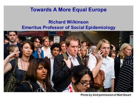 Photo by kind permission of Matt Stuart Towards A More Equal Europe Richard Wilkinson Emeritus Professor of Social Epidemiology.