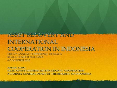 ASSET RECOVERY AND INTERNATIONAL COOPERATION IN INDONESIA ASSET RECOVERY AND INTERNATIONAL COOPERATION IN INDONESIA THE 6 TH ANNUAL CONFERENCE OF IAACA.