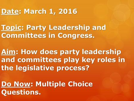 Date: March 1, 2016 Topic: Party Leadership and Committees in Congress. Aim: How does party leadership and committees play key roles in the legislative.