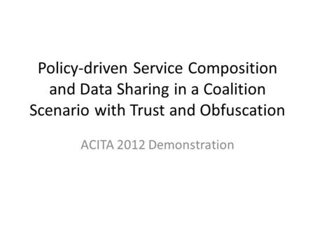 Policy-driven Service Composition and Data Sharing in a Coalition Scenario with Trust and Obfuscation ACITA 2012 Demonstration.