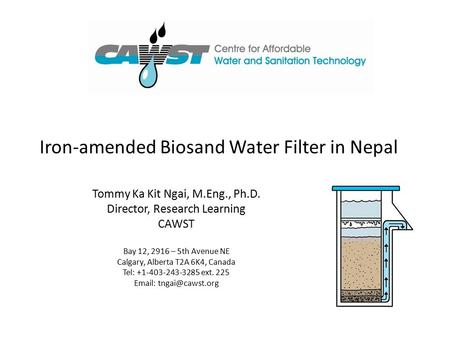 Iron-amended Biosand Water Filter in Nepal Tommy Ka Kit Ngai, M.Eng., Ph.D. Director, Research Learning CAWST Bay 12, 2916 – 5th Avenue NE Calgary, Alberta.