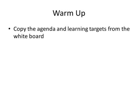 Warm Up Copy the agenda and learning targets from the white board.