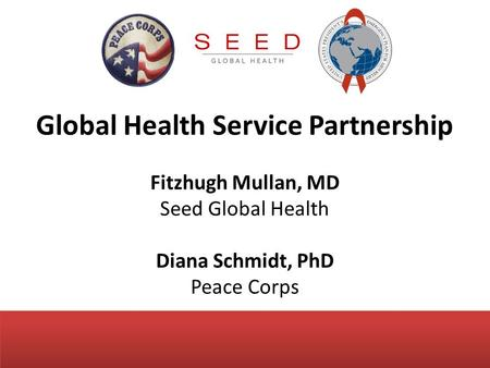 Global Health Service Partnership Fitzhugh Mullan, MD Seed Global Health Diana Schmidt, PhD Peace Corps.