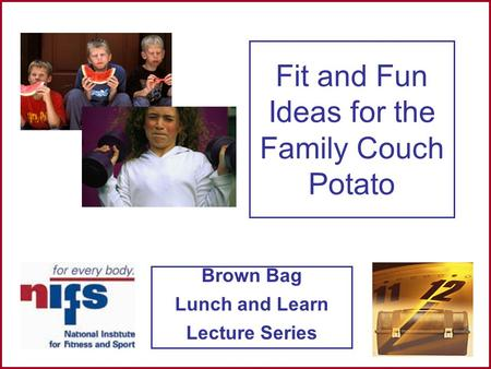 Brown Bag Lunch and Learn Lecture Series Fit and Fun Ideas for the Family Couch Potato.