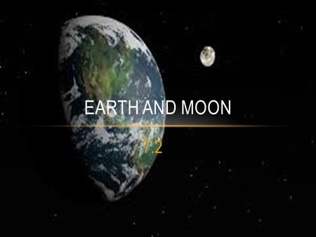 7.2 EARTH AND MOON. HOW DO THE EARTH AND MOON INTERACT? The Moon orbits around Earth.