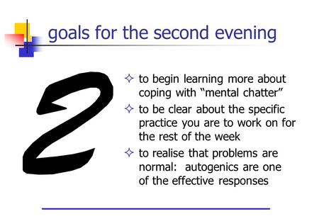 "Goals for the second evening  to begin learning more about coping with ""mental chatter""  to be clear about the specific practice you are to work on for."