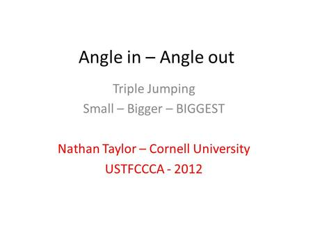 Angle in – Angle out Triple Jumping Small – Bigger – BIGGEST Nathan Taylor – Cornell University USTFCCCA - 2012.