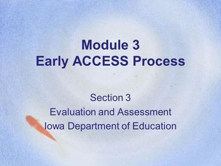 Module 3 Early ACCESS Process Section 3 Evaluation and Assessment Iowa Department of Education.